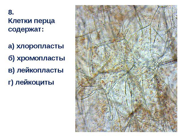 8. Клетки перца содержат: а) хлоропласты б) хромопласты в) лейкопласты г) лей...
