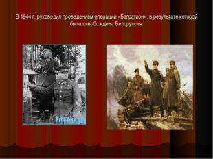 В 1944 г. руководил проведением операции «Багратион», в результате которой бы