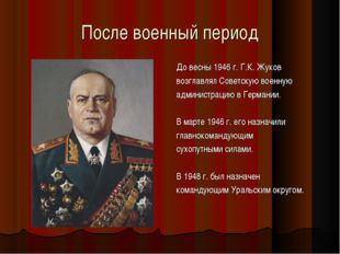 После военный период До весны 1946 г. Г.К. Жуков возглавлял Советскую военную