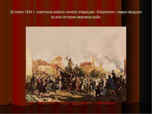 22 июня 1944 г. советские войска начали операцию «Багратион» самую мощную за