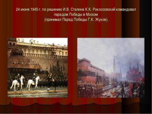 24 июня 1945 г. по решению И.В. Сталина К.К. Рокоссовский командовал парадом