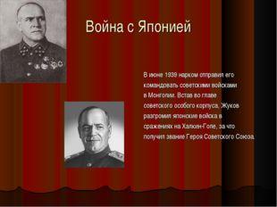 Война с Японией В июне 1939 нарком отправил его командовать советскими войска