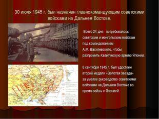 30 июля 1945 г. был назначен главнокомандующим советскими войсками на Дальнем