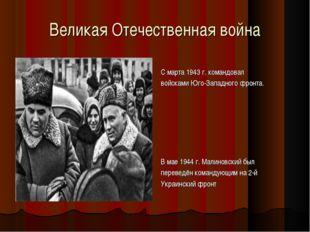 Великая Отечественная война С марта 1943 г. командовал войсками Юго-Западного