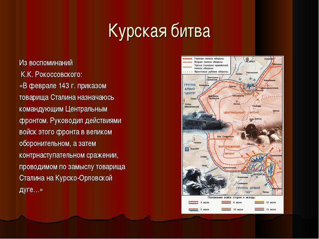 Курская битва Из воспоминаний К.К. Рокоссовского: «В феврале 143 г. приказом...