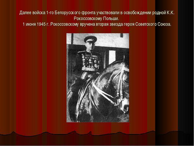 Далее войска 1-го Белорусского фронта участвовали в освобождении родной К.К....