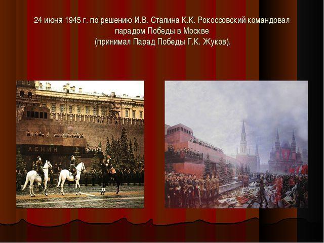 24 июня 1945 г. по решению И.В. Сталина К.К. Рокоссовский командовал парадом...