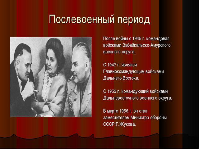 Послевоенный период После войны с 1945 г. командовал войсками Забайкальско-Ам...