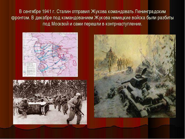 В сентябре 1941 г. Сталин отправил Жукова командовать Ленинградским фронтом....