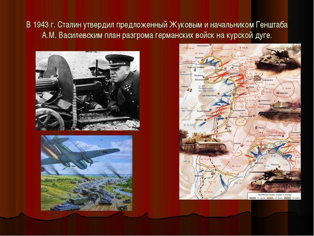 В 1943 г. Сталин утвердил предложенный Жуковым и начальником Генштаба А.М. Ва...
