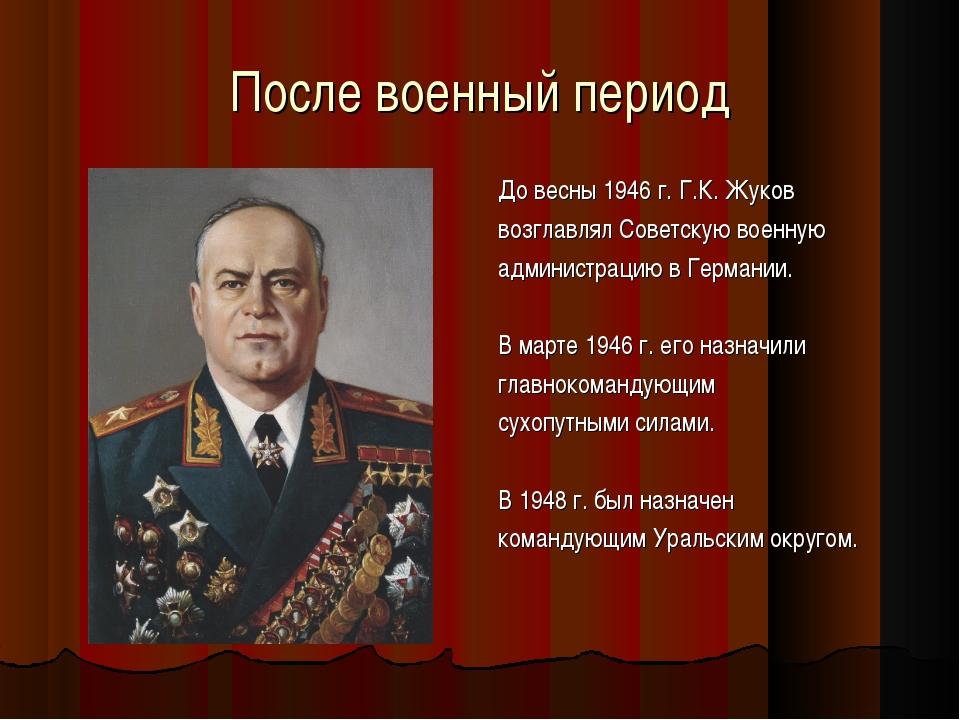 После военный период До весны 1946 г. Г.К. Жуков возглавлял Советскую военную...