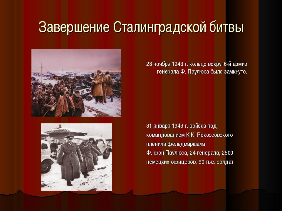 Завершение Сталинградской битвы 23 ноября 1943 г. кольцо вокруг6-й армии гене...
