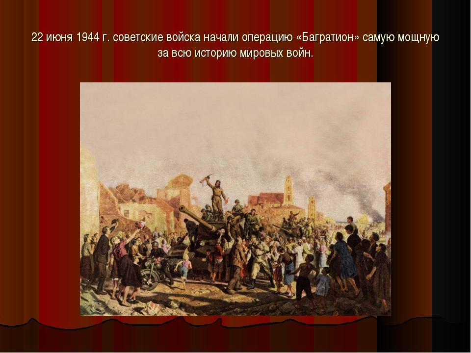 22 июня 1944 г. советские войска начали операцию «Багратион» самую мощную за...