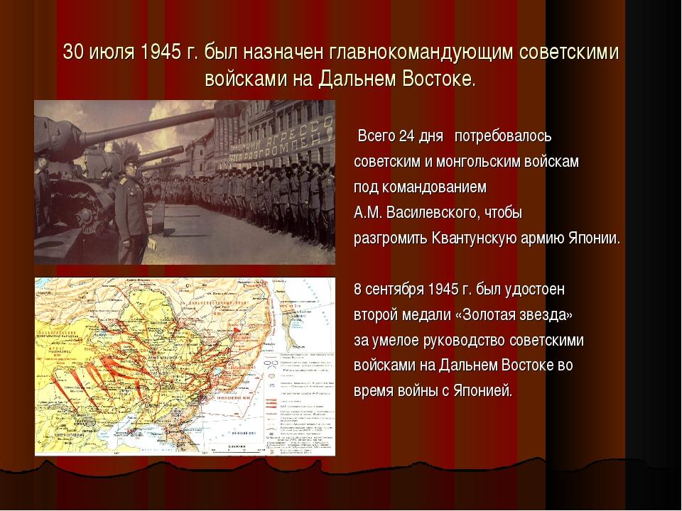 30 июля 1945 г. был назначен главнокомандующим советскими войсками на Дальнем...
