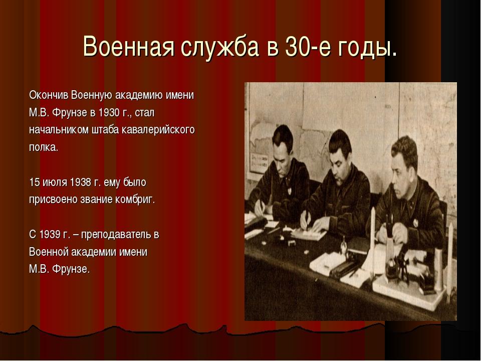 Военная служба в 30-е годы. Окончив Военную академию имени М.В. Фрунзе в 1930...