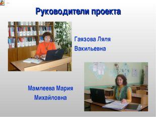 Руководители проекта Гаязова Ляля Вакильевна Мамлеева Мария Михайловна
