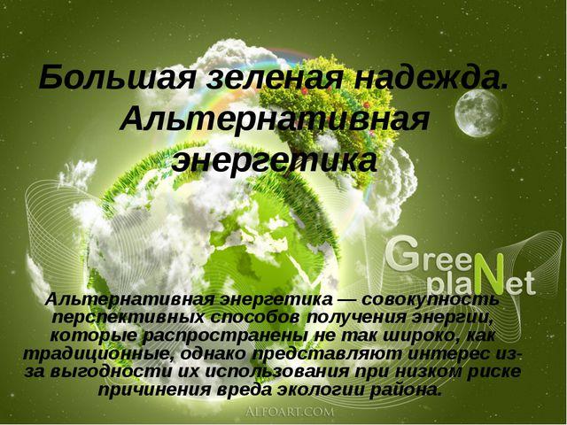 Большая зеленая надежда. Альтернативная энергетика Альтернативная энергетика...