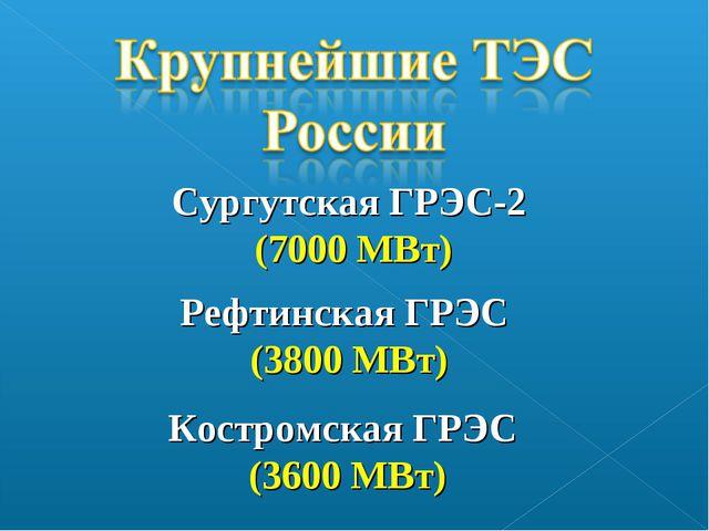 Сургутская ГРЭС-2 (7000 МВт) Рефтинская ГРЭС (3800 МВт) Костромская ГРЭС (360...