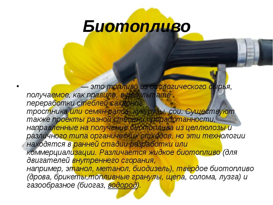 Биотопливо Биото́пливо— этотопливоиз биологического сырья, получаемое, как...