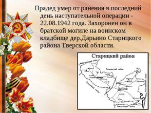 Прадед умер от ранения в последний день наступательной операции - 22.08.1942