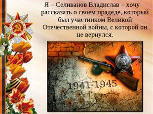 Я – Селиванов Владислав – хочу рассказать о своем прадеде, который был участн