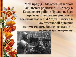 Мой прадед - Моисеев Илларион Васильевич родился в 1902 году в Козловском рай