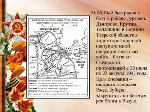 21.08.1942 был ранен в бою в районе деревень Дмитрово, Крутцы, Тепляшино и Се