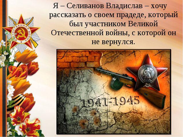 Я – Селиванов Владислав – хочу рассказать о своем прадеде, который был участн...