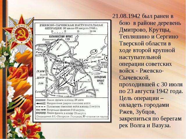 21.08.1942 был ранен в бою в районе деревень Дмитрово, Крутцы, Тепляшино и Се...