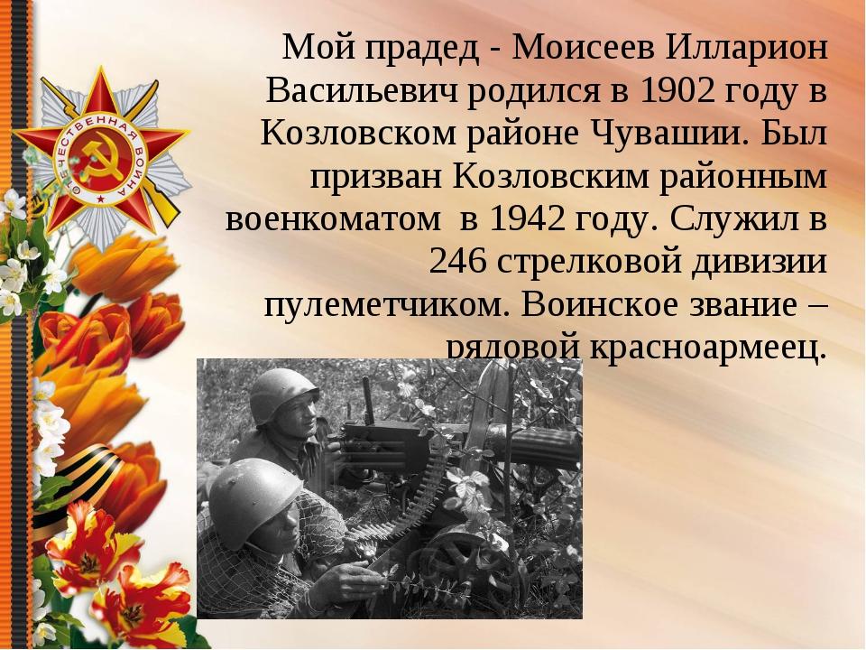 Мой прадед - Моисеев Илларион Васильевич родился в 1902 году в Козловском рай...
