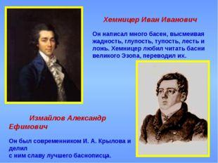 Хемницер Иван Иванович Он написал много басен, высмеивая жадность, глупость,