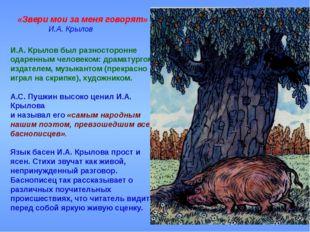 «Звери мои за меня говорят» И.А. Крылов И.А. Крылов был разносторонне одаре