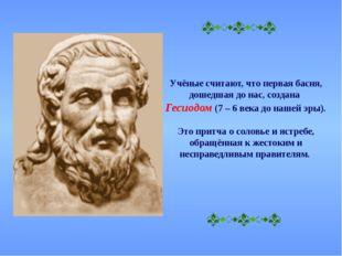 Учёные считают, что первая басня, дошедшая до нас, создана Гесиодом (7 – 6 в