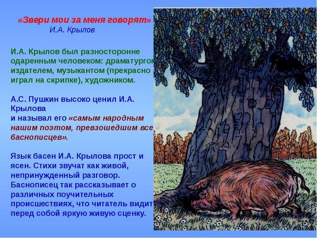 «Звери мои за меня говорят» И.А. Крылов И.А. Крылов был разносторонне одаре...
