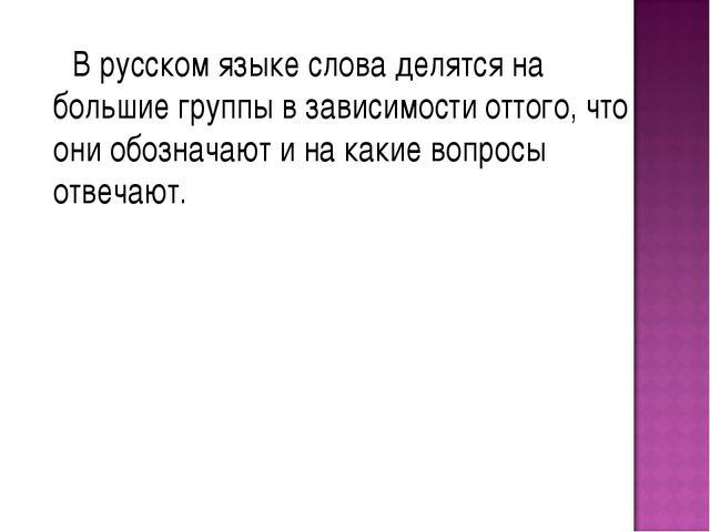 В русском языке слова делятся на большие группы в зависимости оттого, что он...