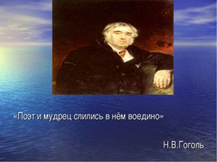 «Поэт и мудрец слились в нём воедино» Н.В.Гоголь