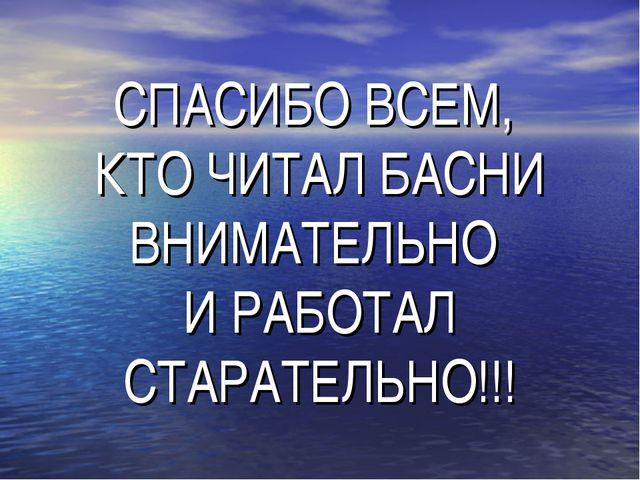 СПАСИБО ВСЕМ, КТО ЧИТАЛ БАСНИ ВНИМАТЕЛЬНО И РАБОТАЛ СТАРАТЕЛЬНО!!!