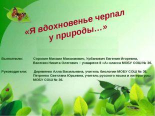 «Я вдохновенье черпал у природы…» Выполнили: Сорокин Михаил Максимович, Урбан