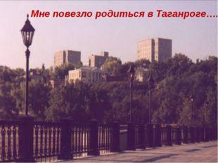 Мне повезло родиться в Таганроге….