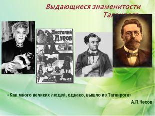 «Как много великих людей, однако, вышло из Таганрога» А.П.Чехов