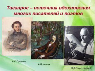 Таганрог – источник вдохновения многих писателей и поэтов А.С.Пушкин А.П.Чехо