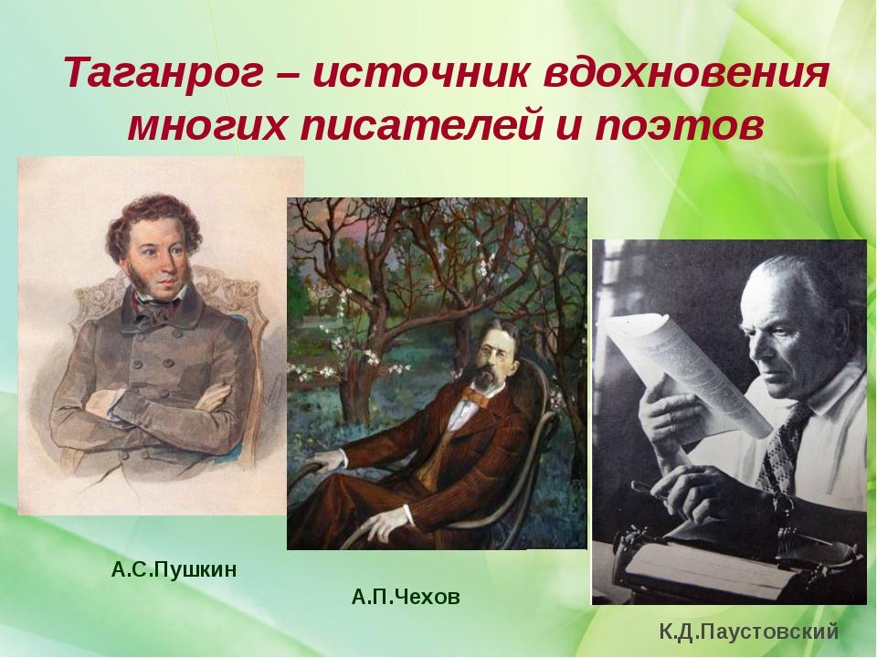 Таганрог – источник вдохновения многих писателей и поэтов А.С.Пушкин А.П.Чехо...