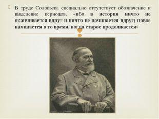 В труде Соловьева специально отсутствует обозначение и выделение периодов, «и