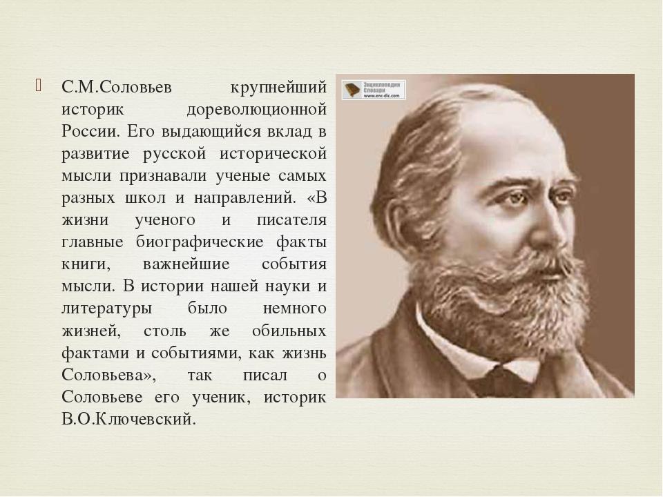 С.М.Соловьев крупнейший историк дореволюционной России. Его выдающийся вклад...