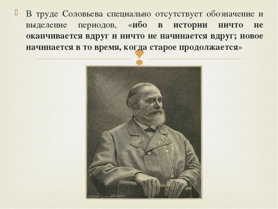 В труде Соловьева специально отсутствует обозначение и выделение периодов, «и...