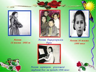 Ләззат бауырларымен бірге Ләззат 10 жаста 1980 жыл Ләззат 12 жаста 1982 ж Ләз