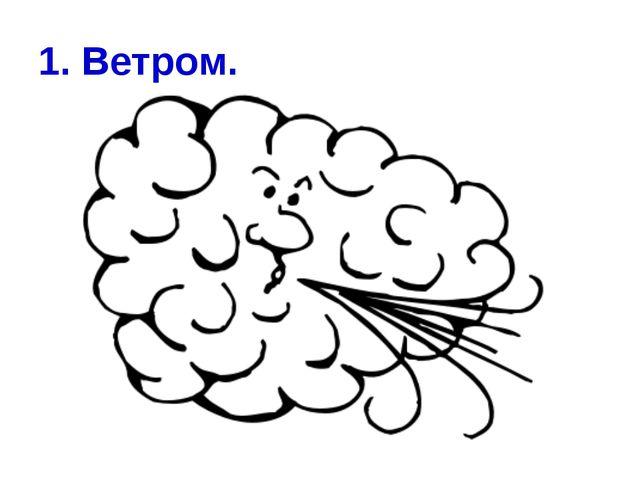 1. Ветром.