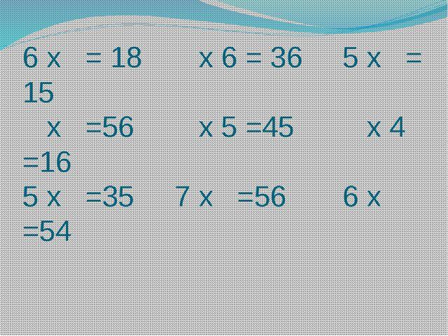 6 х = 18 х 6 = 36 5 х = 15 х =56 х 5 =45 х 4 =16 5 х =35 7 х =56 6 х =54