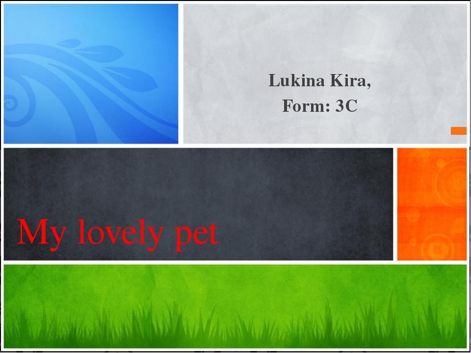 Lukina Kira, Form: 3C My lovely pet Эта презентация демонстрирует новые возмо...