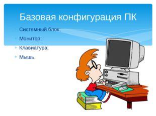 Системный блок; Монитор; Клавиатура; Мышь. Базовая конфигурация ПК